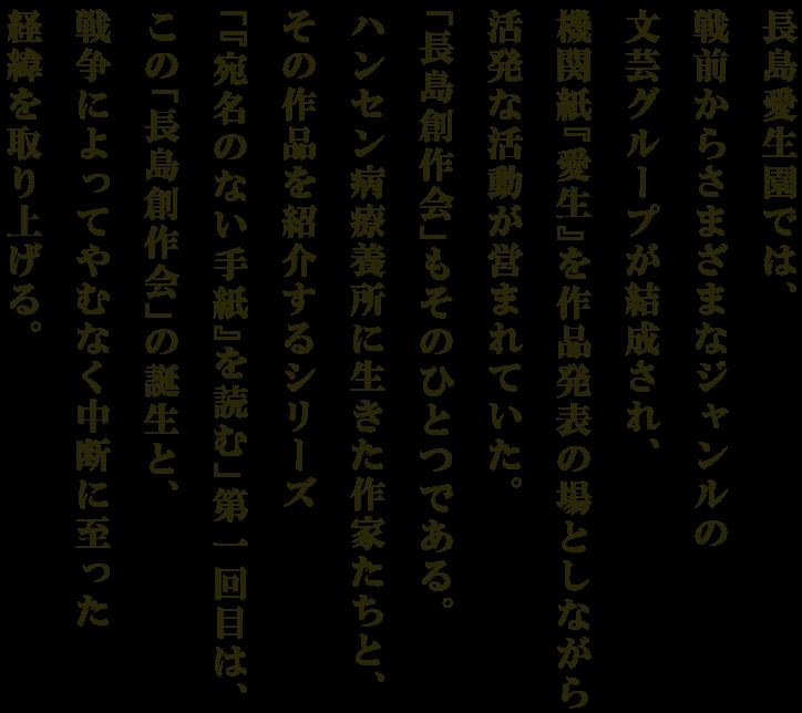 長島愛生園では、戦前からさまざまなジャンルの文芸グループが結成され、機関紙『愛生』を作品発表の場としながら活発な活動が営まれていた。「長島創作会」もそのひとつである。ハンセン病療養所に生きた作家たちと、その作品を紹介するシリーズ「宛名のない手紙を読む」第1回目は、この「長島創作会」の誕生と、戦争によってやむなく中断に至った経緯を取り上げる。