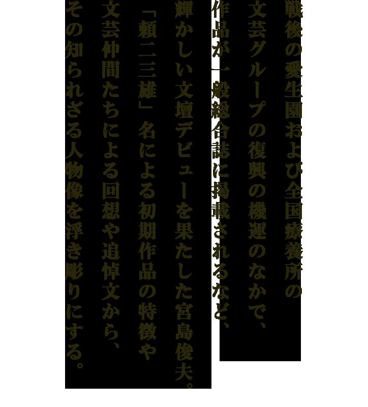 戦後の愛生園および全国療養所の文芸グループの復興の機運のなかで、作品が一般総合誌に掲載されるなど、輝かしい文壇デビューを果たした宮島俊夫。「頼二三雄」名による初期作品の特徴や文芸仲間たちによる回想や追悼文から、その知られざる人物像を浮き彫りにする。
