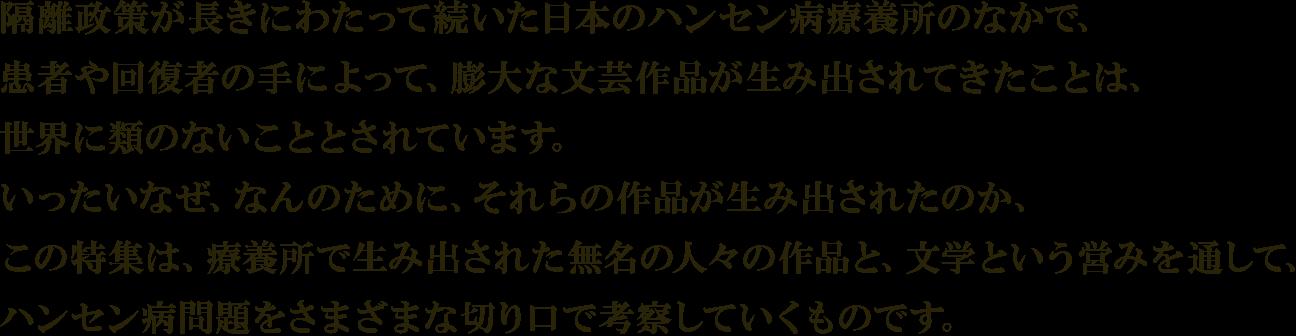 隔離政策が長きにわたって続いた日本のハンセン病療養所のなかで、 患者や回復者の手によって、膨大な文芸作品が生み出されてきたことは、 世界に類のないこととされています。 いったいなぜ、なんのために、それらの作品が生み出されたのか、 この特集は、療養所で生み出された無名の人々の作品と、文学という営みを通して、 ハンセン病問題をさまざまな切り口で考察していくものです。