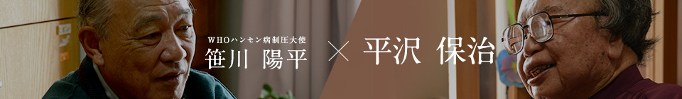 平沢 保冶(語り部)×笹川 陽平(WHOハンセン病制圧大使)対談