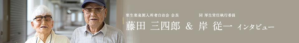 藤田 三四郎(栗生楽泉園入所者自治会 会長) & 岸 従一(同 厚生常任執行委員)インタビュー